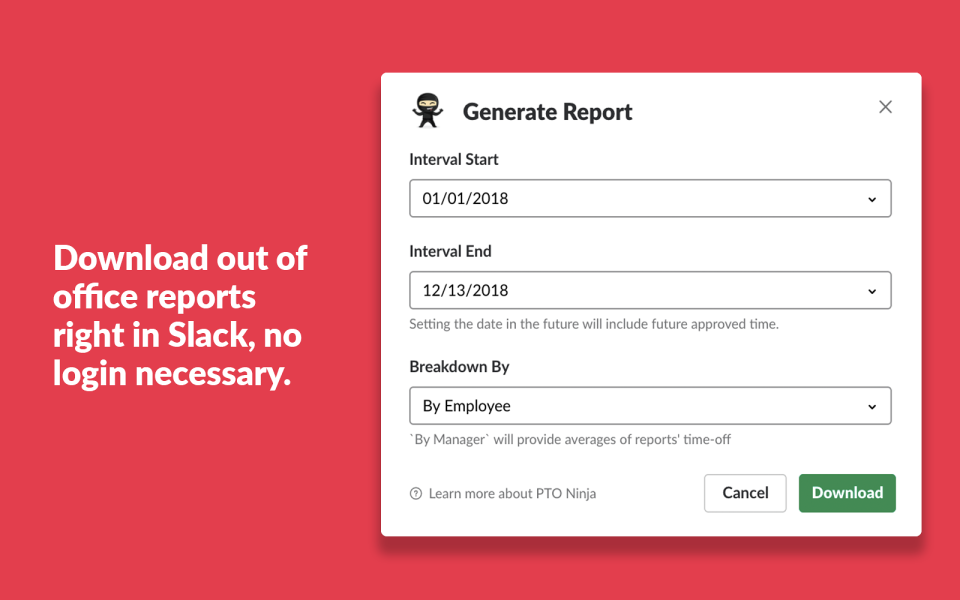 Generate full reports on employee time off directly in Slack, without having to remember another password or open up another dashboard.