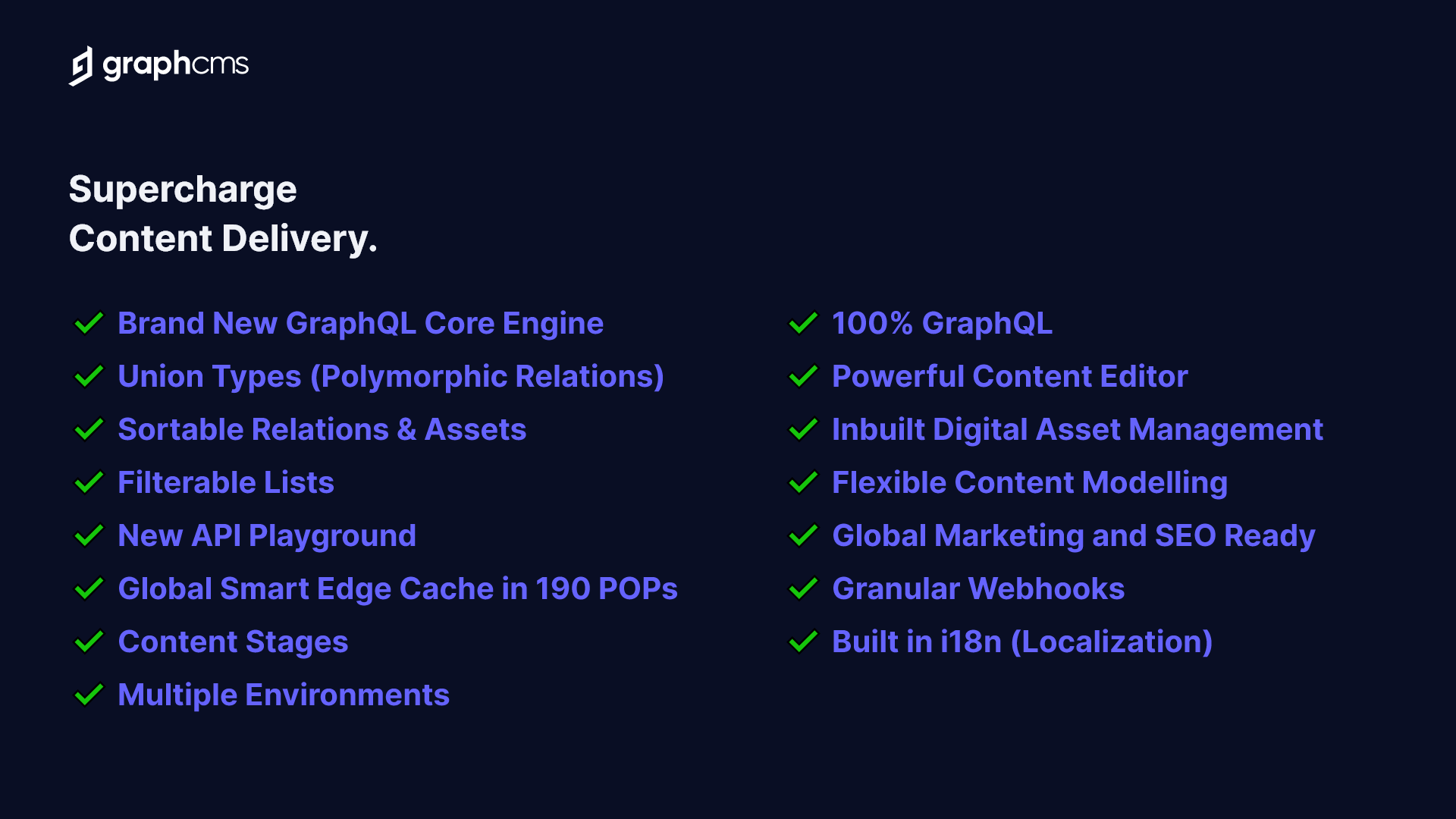 GraphCMS comes with enterprise-tested features, including global caching, localization, union types, content stages, multiple environments, granular webhooks, inbuilt asset management, and more.
