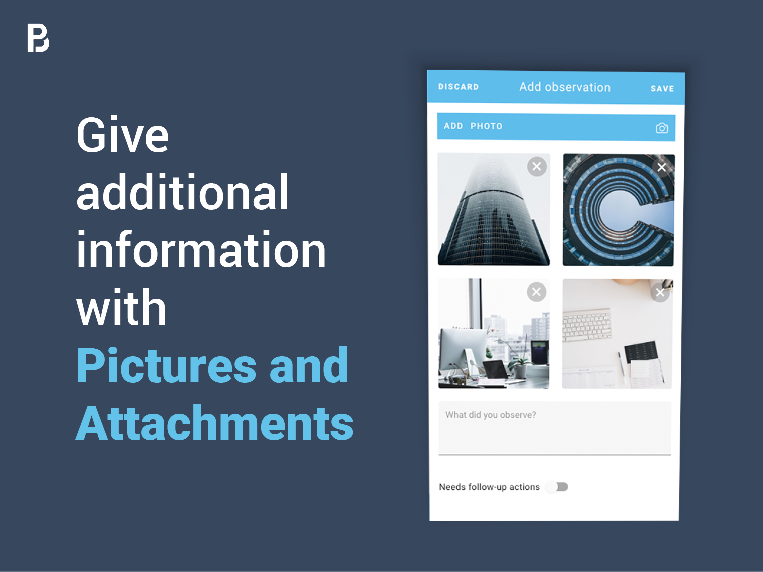 A picture is worth a thousand words. Thus you can give more information by adding pictures and attachments to the observations you make with just a couple of clicks.