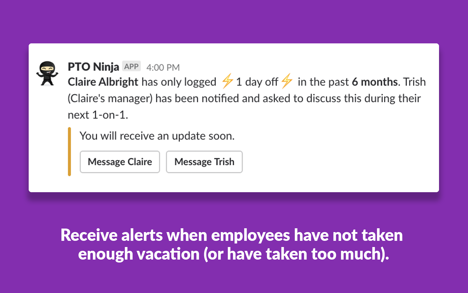 PTO Ninja inspects time off history for signs of burnout. When employees have not taken enough vacation (or have taken too much), PTO Ninja notifies managers and employees automatically.