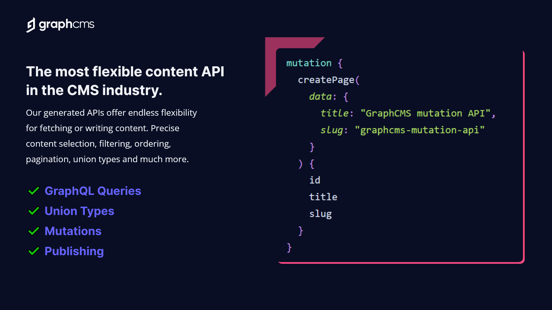 GraphCMS has the most flexible Content API in the Headless CMS industry, supporting powerful GraphQL queries, GraphQL mutations, Union Types, and advanced editorial experiences.