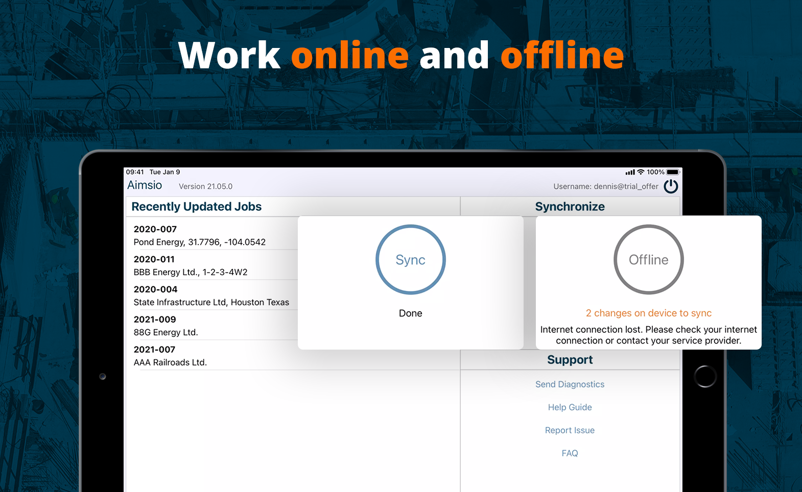 Aimsio works both online and offline. If you don't have service in the field, no problem! Simply use Aimsio on your mobile device as you normally would, and sync the data when you have service again.