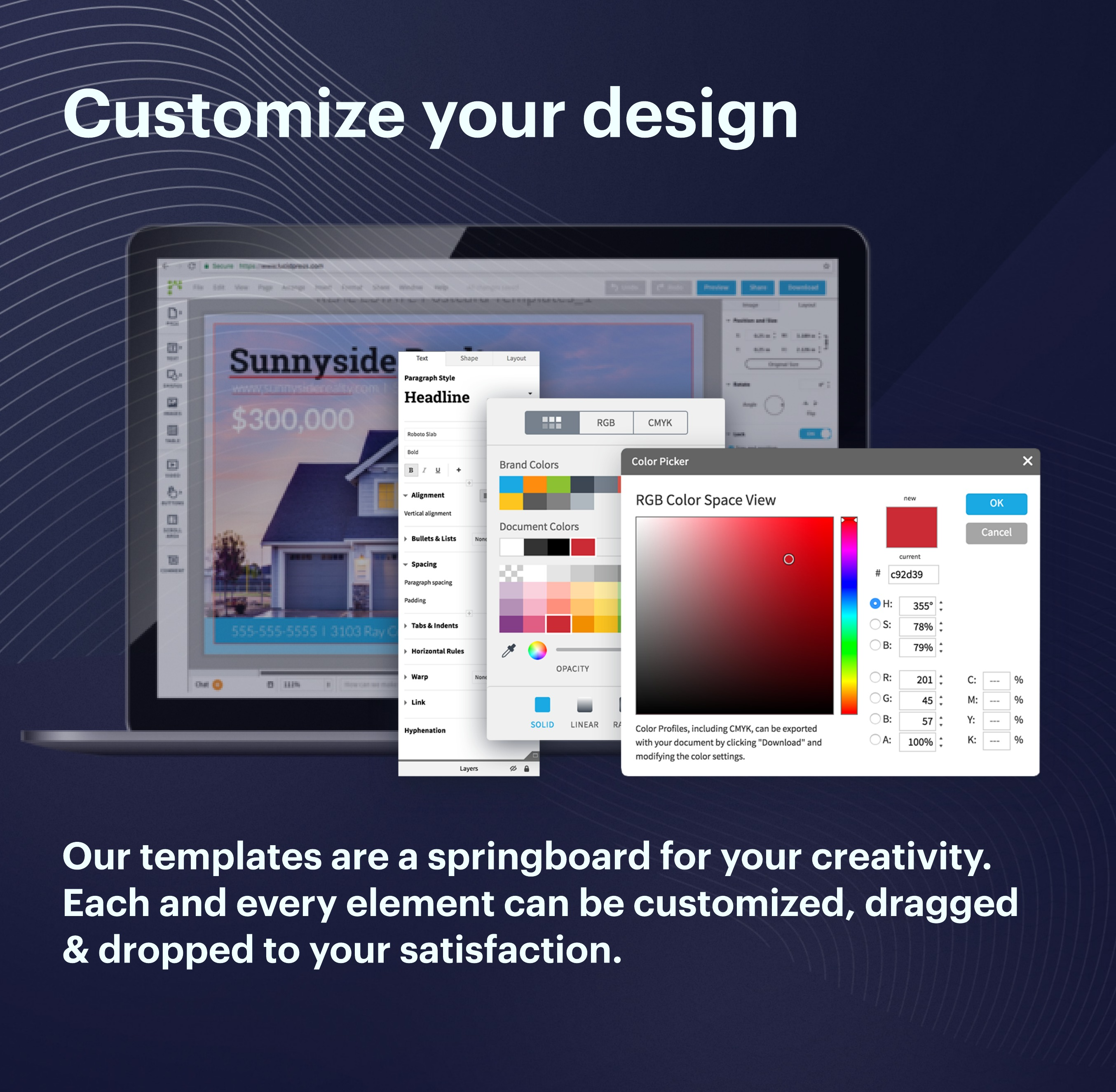 Our templates are a springboard for your creativity. Each and every element can be customized, dragged and dropped to your satisfaction.