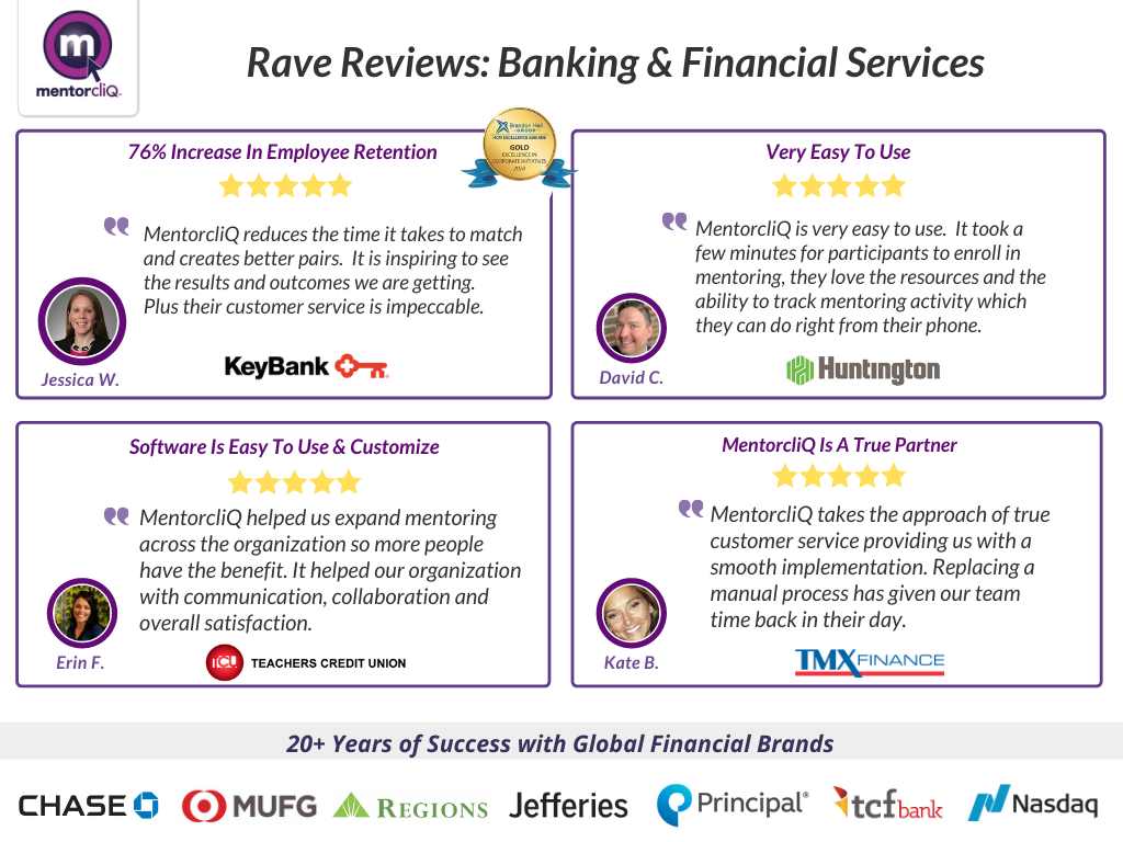 MentorcliQ has 20+ years of success with global financial brands. Read some of the company reviews from financial services organizations who trust MentorcliQ with their talent engagement strategy.